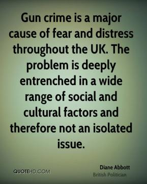 Diane Abbott - Gun crime is a major cause of fear and distress throughout the UK. The problem is deeply entrenched in a wide range of social and cultural factors and therefore not an isolated issue.