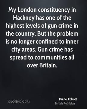 Diane Abbott - My London constituency in Hackney has one of the highest levels of gun crime in the country. But the problem is no longer confined to inner city areas. Gun crime has spread to communities all over Britain.