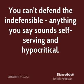 Diane Abbott - You can't defend the indefensible - anything you say sounds self-serving and hypocritical.