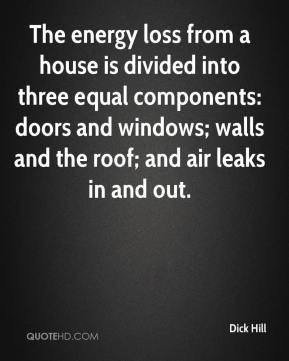 Dick Hill - The energy loss from a house is divided into three equal components: doors and windows; walls and the roof; and air leaks in and out.