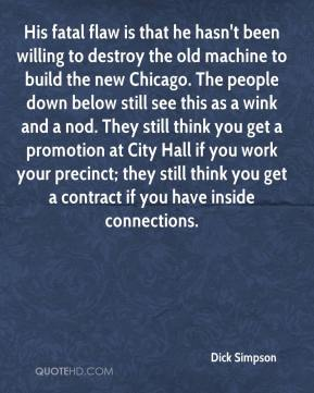 Dick Simpson - His fatal flaw is that he hasn't been willing to destroy the old machine to build the new Chicago. The people down below still see this as a wink and a nod. They still think you get a promotion at City Hall if you work your precinct; they still think you get a contract if you have inside connections.