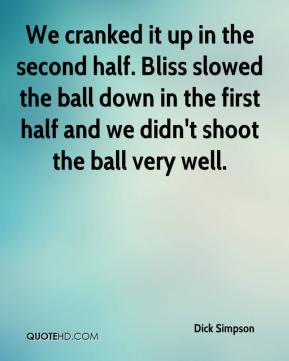 Dick Simpson - We cranked it up in the second half. Bliss slowed the ball down in the first half and we didn't shoot the ball very well.