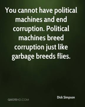 Dick Simpson - You cannot have political machines and end corruption. Political machines breed corruption just like garbage breeds flies.