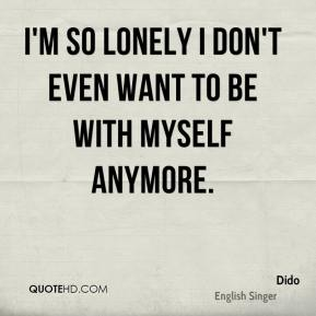 Dido - I'm so lonely I don't even want to be with myself anymore.