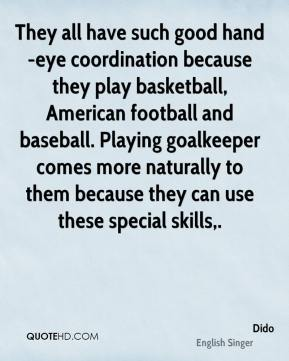 They all have such good hand-eye coordination because they play basketball, American football and baseball. Playing goalkeeper comes more naturally to them because they can use these special skills.