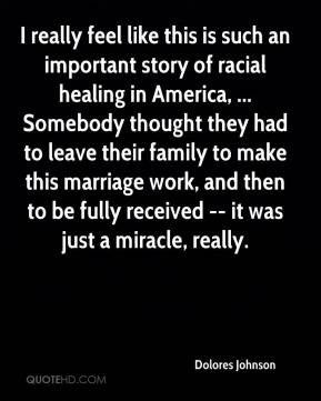 Dolores Johnson - I really feel like this is such an important story of racial healing in America, ... Somebody thought they had to leave their family to make this marriage work, and then to be fully received -- it was just a miracle, really.