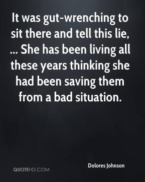 Dolores Johnson - It was gut-wrenching to sit there and tell this lie, ... She has been living all these years thinking she had been saving them from a bad situation.