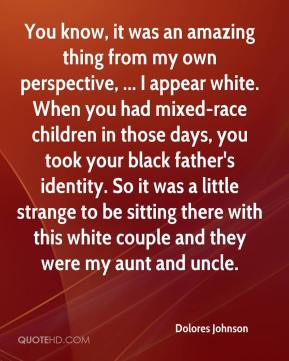 Dolores Johnson - You know, it was an amazing thing from my own perspective, ... I appear white. When you had mixed-race children in those days, you took your black father's identity. So it was a little strange to be sitting there with this white couple and they were my aunt and uncle.