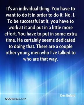 Don Buford - It's an individual thing. You have to want to do it in order to do it, No. 1. To be successful at it, you have to work at it and put in a little more effort. You have to put in some extra time. He certainly seems dedicated to doing that. There are a couple other young men who I've talked to who are that way.