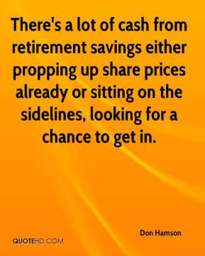 Don Hamson - There's a lot of cash from retirement savings either propping up share prices already or sitting on the sidelines, looking for a chance to get in.