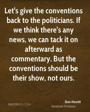 Don Hewitt - Let's give the conventions back to the politicians. If we think there's any news, we can tack it on afterward as commentary. But the conventions should be their show, not ours.