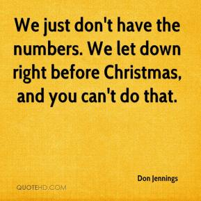 Don Jennings - We just don't have the numbers. We let down right before Christmas, and you can't do that.