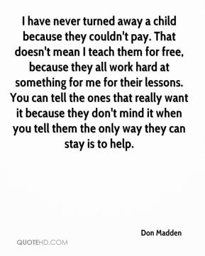 Don Madden - I have never turned away a child because they couldn't pay. That doesn't mean I teach them for free, because they all work hard at something for me for their lessons. You can tell the ones that really want it because they don't mind it when you tell them the only way they can stay is to help.