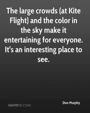 Don Murphy - The large crowds (at Kite Flight) and the color in the sky make it entertaining for everyone. It's an interesting place to see.