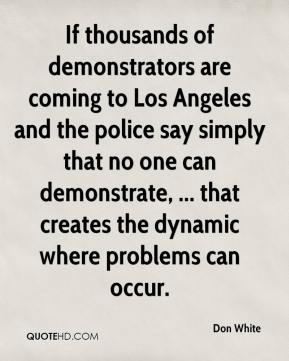 Don White - If thousands of demonstrators are coming to Los Angeles and the police say simply that no one can demonstrate, ... that creates the dynamic where problems can occur.