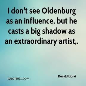 Donald Lipski - I don't see Oldenburg as an influence, but he casts a big shadow as an extraordinary artist.