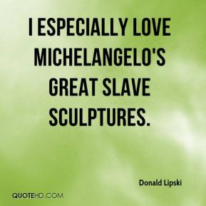 Donald Lipski - I especially love Michelangelo's great slave sculptures.