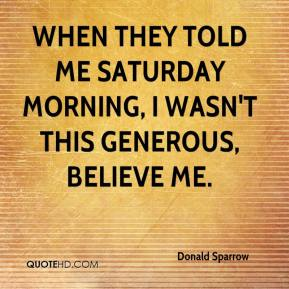 Donald Sparrow - When they told me Saturday morning, I wasn't this generous, believe me.