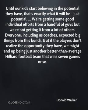 Donald Walker - Until our kids start believing in the potential they have, that's exactly what it will be - just potential, ... We're getting some good individual efforts from a handful of guys but we're not getting it from a lot of others. Everyone, including us coaches, expected big things from this bunch. But if the players don't realize the opportunity they have, we might end up being just another better-than-average Hilliard football team that wins seven games or so.