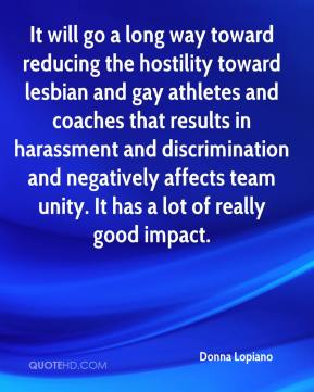 Donna Lopiano - It will go a long way toward reducing the hostility toward lesbian and gay athletes and coaches that results in harassment and discrimination and negatively affects team unity. It has a lot of really good impact.