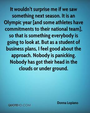 It wouldn't surprise me if we saw something next season. It is an Olympic year [and some athletes have commitments to their national team], so that is something everybody is going to look at. But as a student of business plans, I feel good about the approach. Nobody is panicking. Nobody has got their head in the clouds or under ground.
