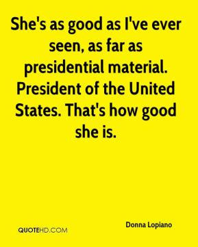 She's as good as I've ever seen, as far as presidential material. President of the United States. That's how good she is.