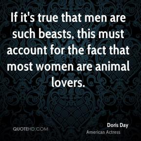 Doris Day - If it's true that men are such beasts, this must account for the fact that most women are animal lovers.