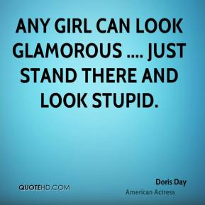 Doris Day - Any girl can look glamorous .... just stand there and look stupid.