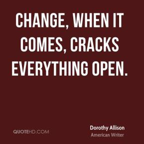 Dorothy Allison - Change, when it comes, cracks everything open.
