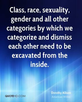 Dorothy Allison - Class, race, sexuality, gender and all other categories by which we categorize and dismiss each other need to be excavated from the inside.