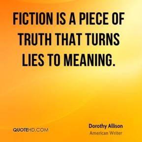 Dorothy Allison - Fiction is a piece of truth that turns lies to meaning.