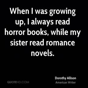 Dorothy Allison - When I was growing up, I always read horror books, while my sister read romance novels.