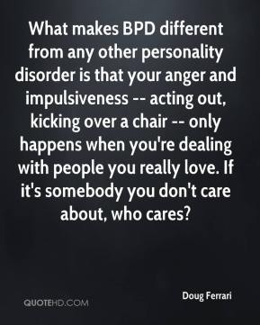 Doug Ferrari - What makes BPD different from any other personality disorder is that your anger and impulsiveness -- acting out, kicking over a chair -- only happens when you're dealing with people you really love. If it's somebody you don't care about, who cares?