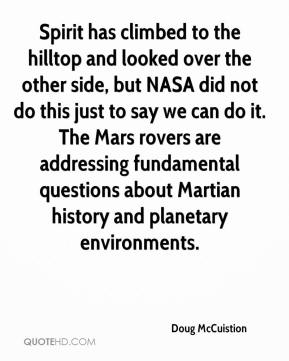 Doug McCuistion - Spirit has climbed to the hilltop and looked over the other side, but NASA did not do this just to say we can do it. The Mars rovers are addressing fundamental questions about Martian history and planetary environments.