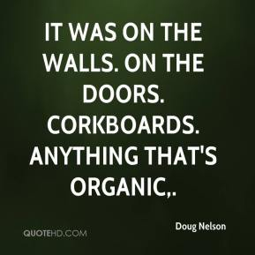 Doug Nelson - It was on the walls. On the doors. Corkboards. Anything that's organic.