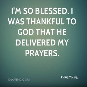 Doug Young - I'm so blessed. I was thankful to God that he delivered my prayers.