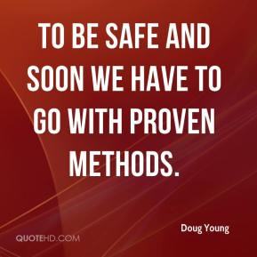Doug Young - To be safe and soon we have to go with proven methods.