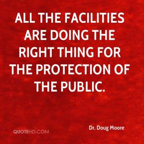 Dr. Doug Moore - All the facilities are doing the right thing for the protection of the public.