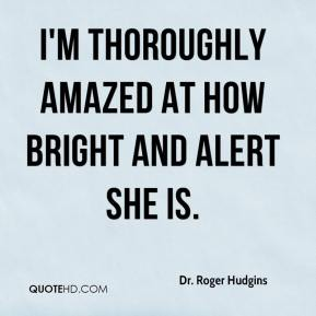Dr. Roger Hudgins - I'm thoroughly amazed at how bright and alert she is.