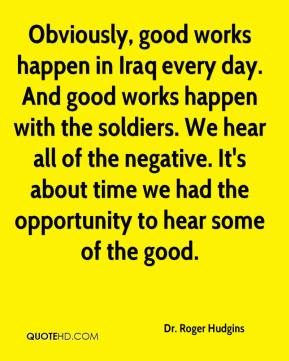 Obviously, good works happen in Iraq every day. And good works happen with the soldiers. We hear all of the negative. It's about time we had the opportunity to hear some of the good.