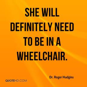 She will definitely need to be in a wheelchair.