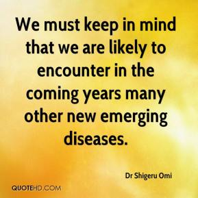 Dr Shigeru Omi - We must keep in mind that we are likely to encounter in the coming years many other new emerging diseases.