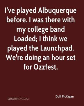 Duff McKagan - I've played Albuquerque before. I was there with my college band Loaded; I think we played the Launchpad. We're doing an hour set for Ozzfest.