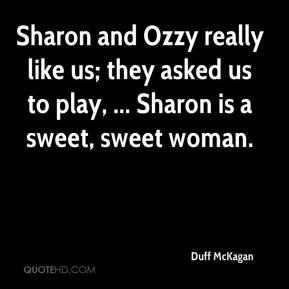 Duff McKagan - Sharon and Ozzy really like us; they asked us to play, ... Sharon is a sweet, sweet woman.