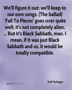 Duff McKagan - We'll figure it out; we'll keep to our own songs. (The ballad) `Fall To Pieces' goes over quite well; it's not completely alien, ... But it's Black Sabbath, man. I mean, if it was just Black Sabbath and us, it would be totally compatible.