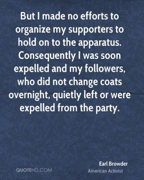 Earl Browder - But I made no efforts to organize my supporters to hold on to the apparatus. Consequently I was soon expelled and my followers, who did not change coats overnight, quietly left or were expelled from the party.