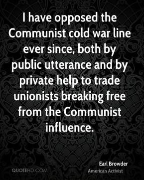 I have opposed the Communist cold war line ever since, both by public utterance and by private help to trade unionists breaking free from the Communist influence.