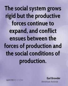 Earl Browder - The social system grows rigid but the productive forces continue to expand, and conflict ensues between the forces of production and the social conditions of production.