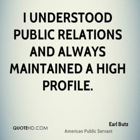 Earl Butz - I understood public relations and always maintained a high profile.