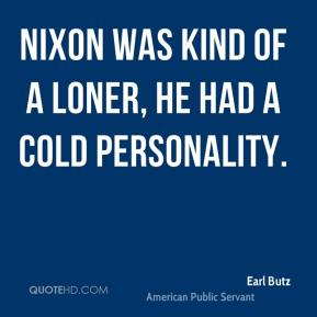 Nixon was kind of a loner, he had a cold personality.